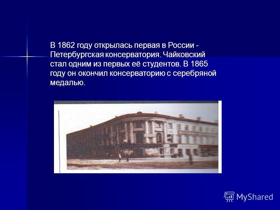 В 1862 году открылась первая в России - Петербургская консерватория. Чайковский стал одним из первых её студентов. В 1865 году он окончил консерваторию с серебряной медалью.
