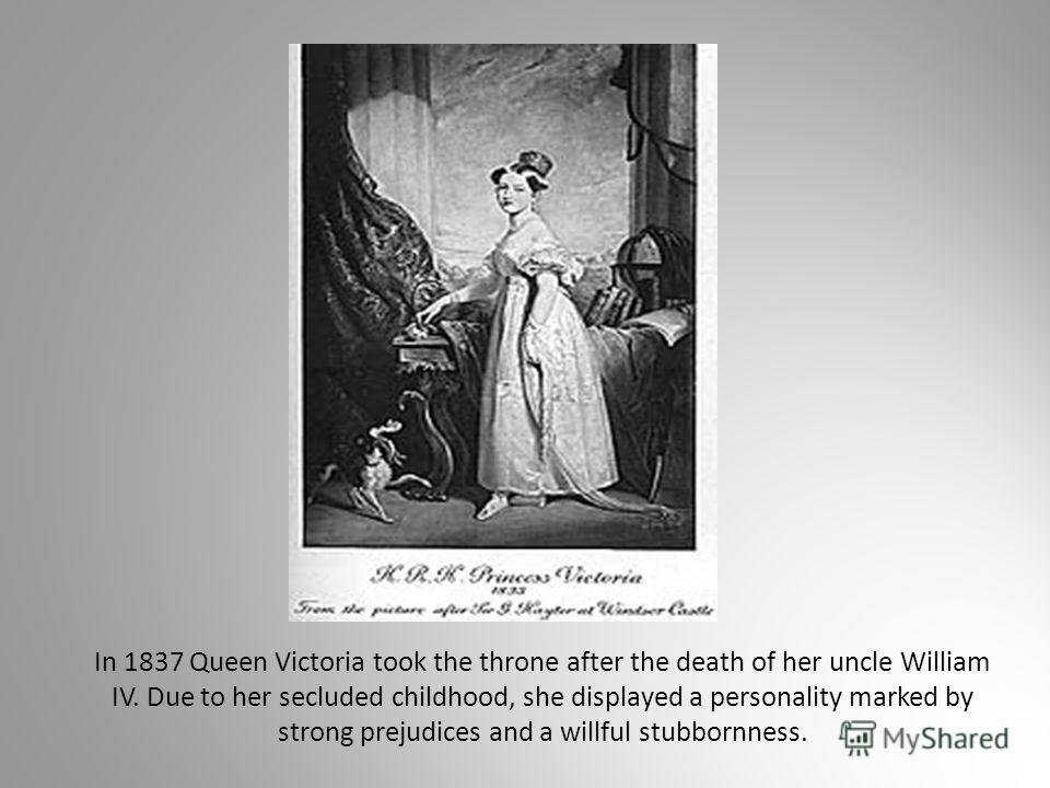 In 1837 Queen Victoria took the throne after the death of her uncle William IV. Due to her secluded childhood, she displayed a personality marked by strong prejudices and a willful stubbornness.