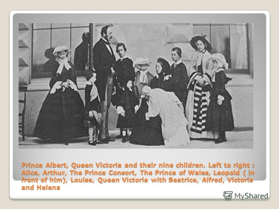 Prince Albert, Queen Victoria and their nine children. Left to right : Alice, Arthur, The Prince Consort, The Prince of Wales, Leopold ( in front of him), Louise, Queen Victoria with Beatrice, Alfred, Victoria and Helena