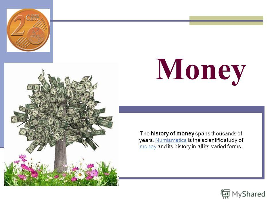 Money The history of money spans thousands of years. Numismatics is the scientific study of money and its history in all its varied forms.Numismatics money