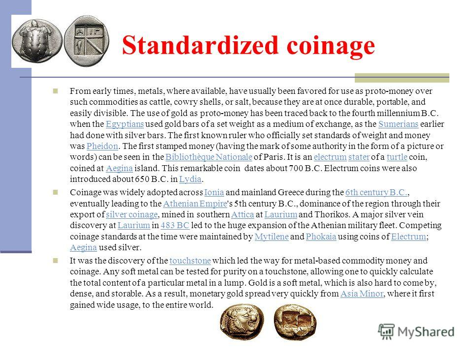 Standardized coinage From early times, metals, where available, have usually been favored for use as proto-money over such commodities as cattle, cowry shells, or salt, because they are at once durable, portable, and easily divisible. The use of gold