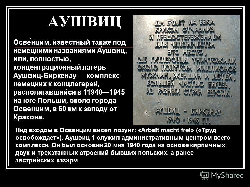 АУШВИЦ Осве́нцим, известный также под немецкими названиями А́ушвиц, или, полностью, концентрационный лагерь Аушвиц-Биркенау комплекс немецких к концлагерей, располагавшийся в 119401945 на юге Польши, около города Освенцим, в 60 км к западу от Кракова
