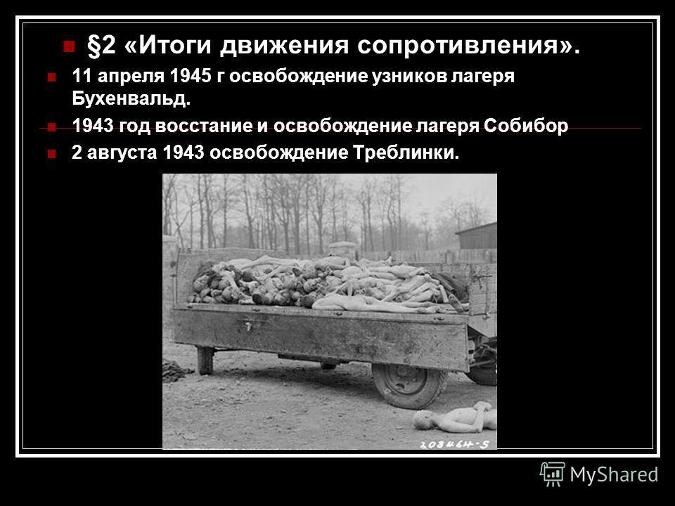 §2 «Итоги движения сопротивления». 11 апреля 1945 г освобождение узников лагеря Бухенвальд. 1943 год восстание и освобождение лагеря Собибор 2 августа 1943 освобождение Треблинки.