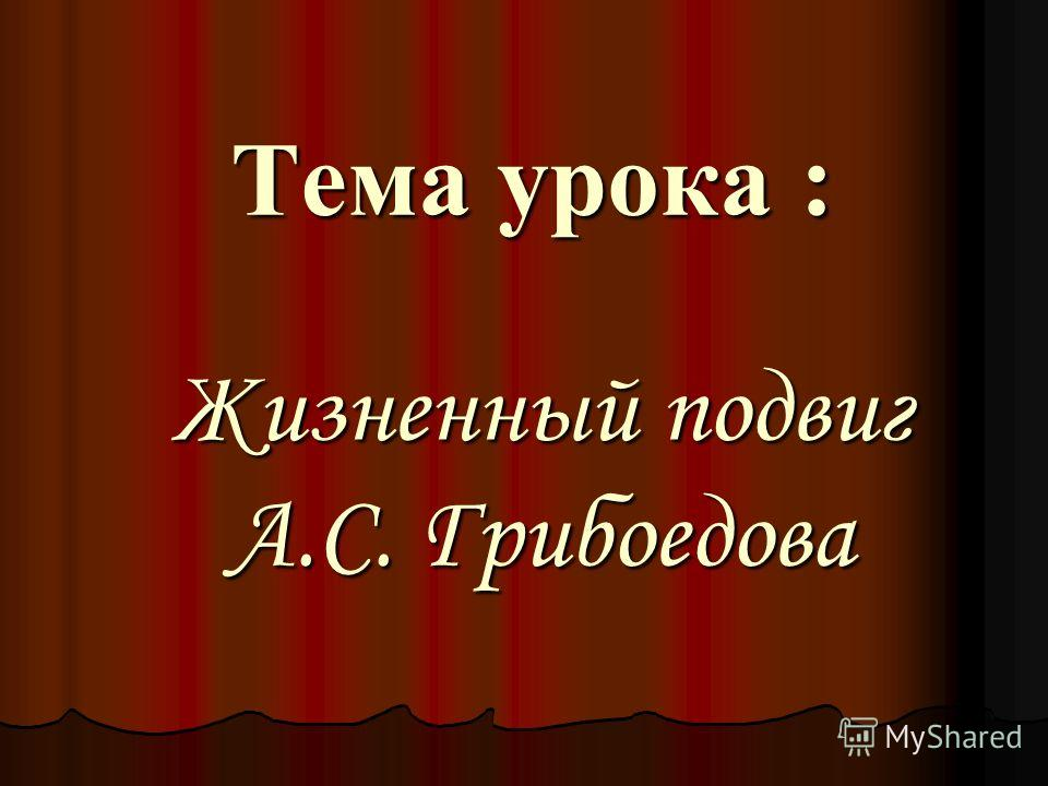 Тема урока : Жизненный подвиг А.С. Грибоедова