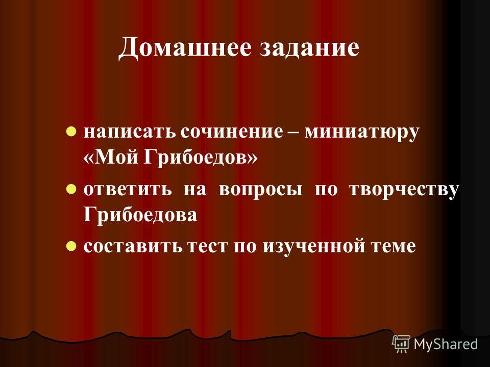 Домашнее задание написать сочинение – миниатюру «Мой Грибоедов» ответить на вопросы по творчеству Грибоедова составить тест по изученной теме