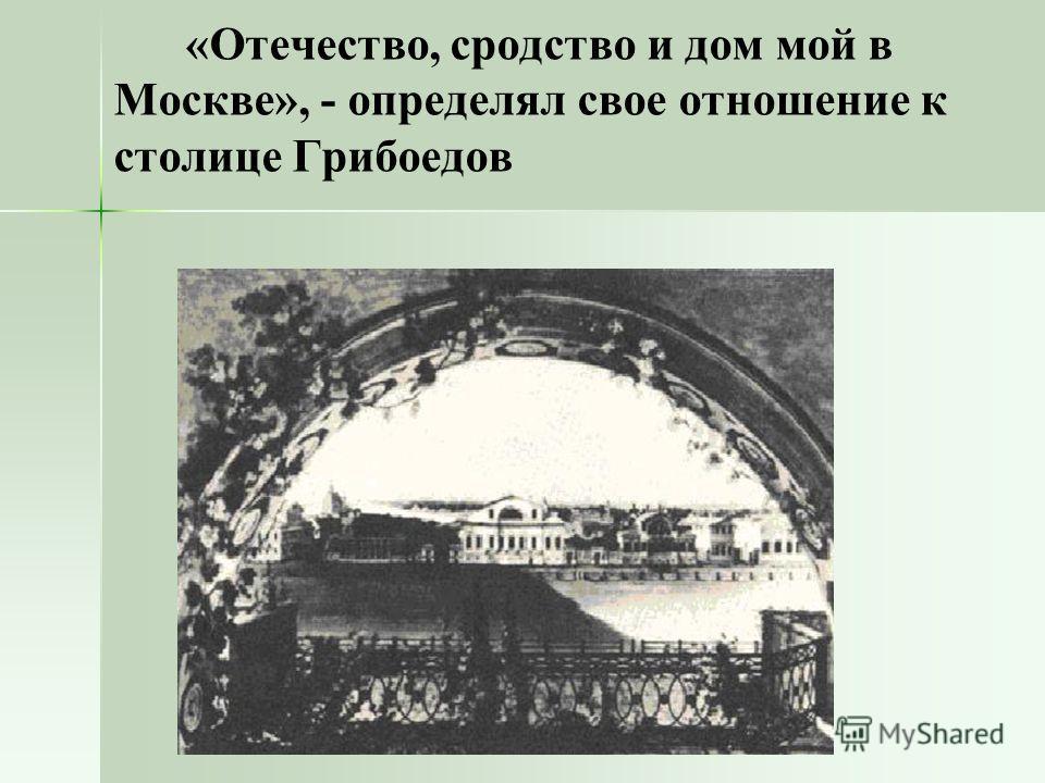 «Отечество, сродство и дом мой в Москве», - определял свое отношение к столице Грибоедов