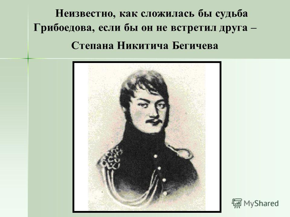 Неизвестно, как сложилась бы судьба Грибоедова, если бы он не встретил друга – Степана Никитича Бегичева