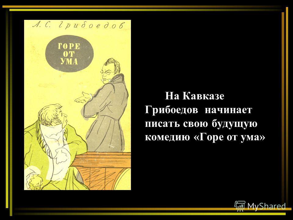 На Кавказе Грибоедов начинает писать свою будущую комедию «Горе от ума»