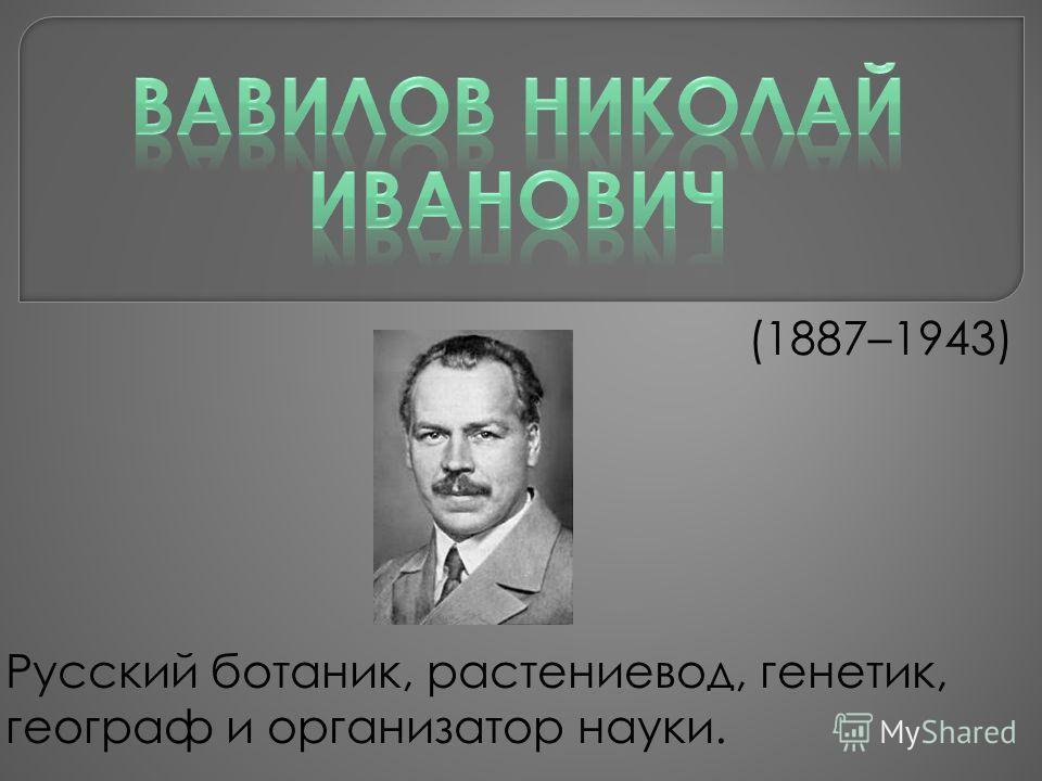 (1887–1943) Русский ботаник, растениевод, генетик, географ и организатор науки.