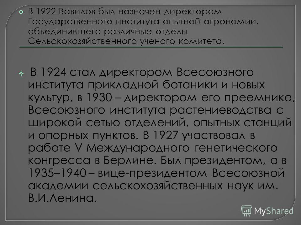 В 1922 Вавилов был назначен директором Государственного института опытной агрономии, объединившего различные отделы Сельскохозяйственного ученого комитета. В 1924 стал директором Всесоюзного института прикладной ботаники и новых культур, в 1930 – дир