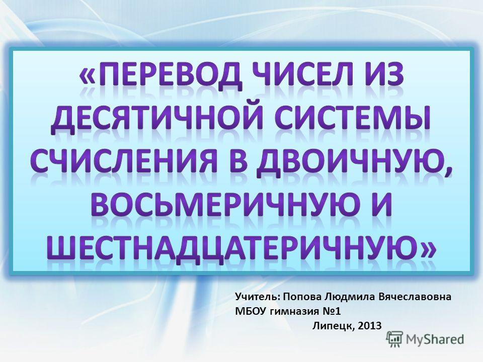 Учитель: Попова Людмила Вячеславовна МБОУ гимназия 1 Липецк, 2013