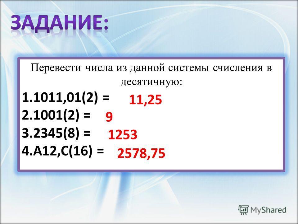 Перевести числа из данной системы счисления в десятичную: 1.1011,01(2) = 2.1001(2) = 3.2345(8) = 4.A12,C(16) = 11,25 9 1253 2578,75