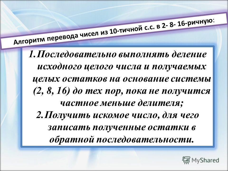 1.Последовательно выполнять деление исходного целого числа и получаемых целых остатков на основание системы (2, 8, 16) до тех пор, пока не получится частное меньше делителя; 2.Получить искомое число, для чего записать полученные остатки в обратной по