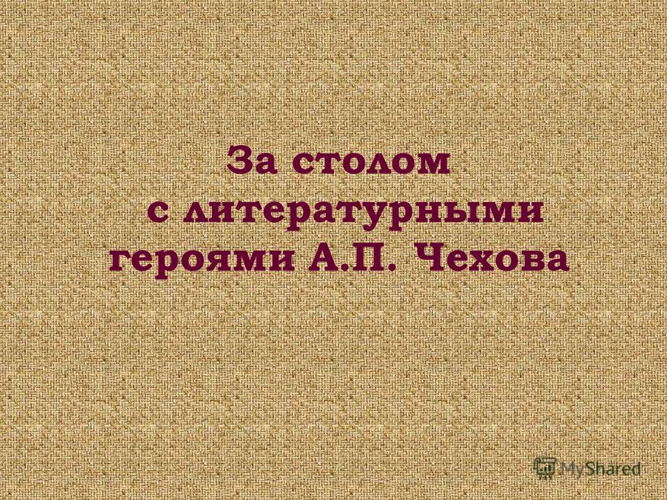 За столом с литературными героями А.П. Чехова