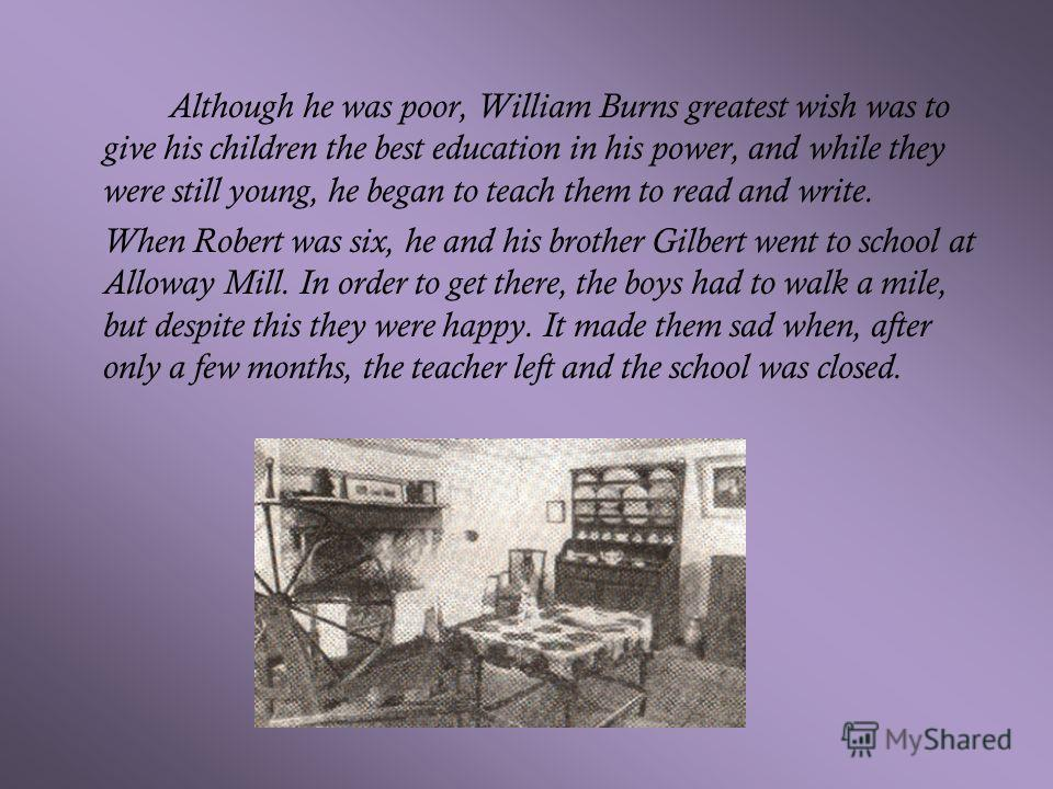 Although he was poor, William Burns greatest wish was to give his children the best education in his power, and while they were still young, he began to teach them to read and write. When Robert was six, he and his brother Gilbert went to school at A