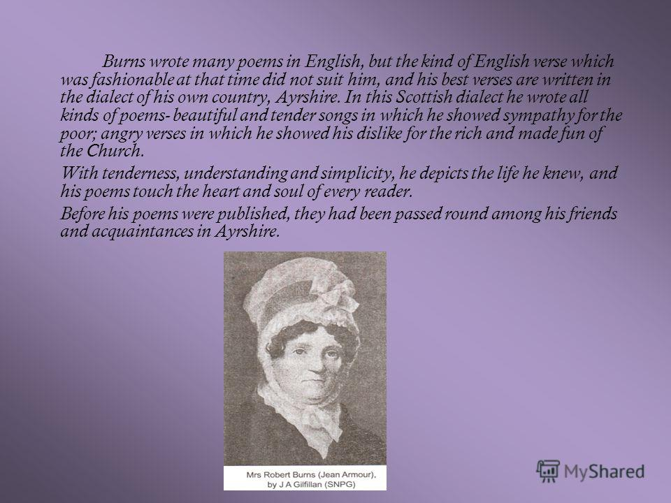 Burns wrote many poems in English, but the kind of English verse which was fashionable at that time did not suit him, and his best verses are written in the dialect of his own country, Ayrshire. In this Scottish dialect he wrote all kinds of poems- b