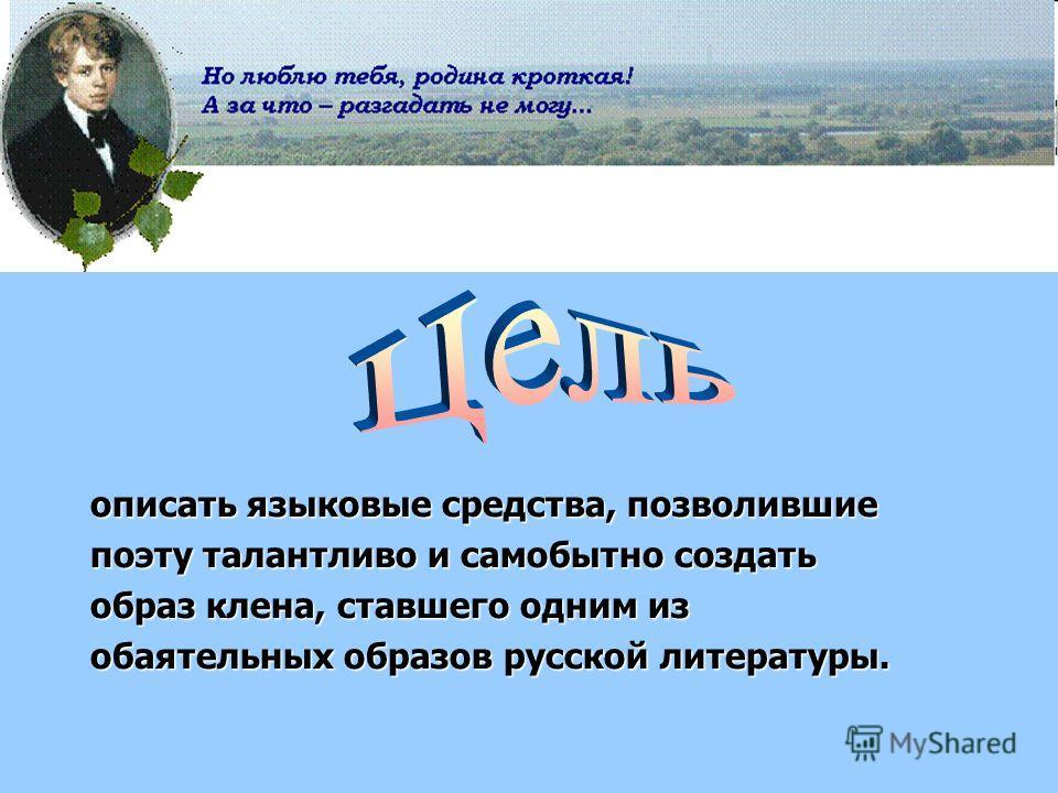 описать языковые средства, позволившие поэту талантливо и самобытно создать образ клена, ставшего одним из обаятельных образов русской литературы.