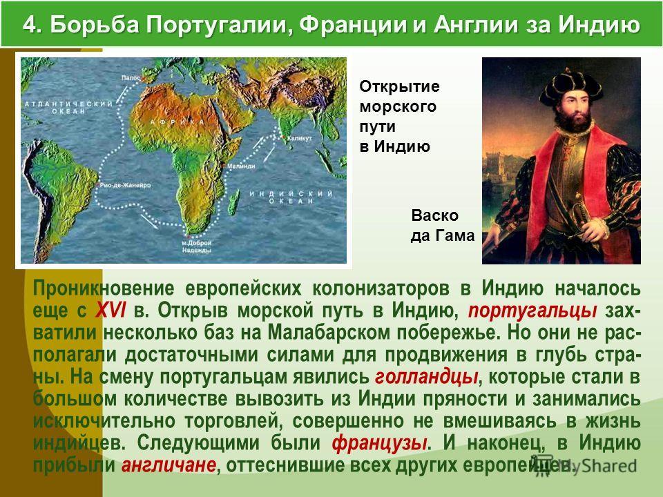 4. Борьба Португалии, Франции и Англии за Индию Проникновение европейских колонизаторов в Индию началось еще с XVI в. Открыв морской путь в Индию, португальцы зах- ватили несколько баз на Малабарском побережье. Но они не рас- полагали достаточными си
