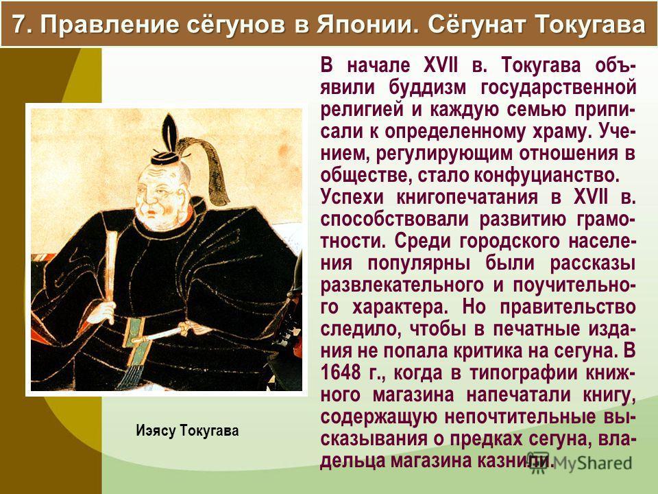 7. Правление сёгунов в Японии. Сёгунат Токугава В начале XVII в. Токугава объ- явили буддизм государственной религией и каждую семью припи- сали к определенному храму. Уче- нием, регулирующим отношения в обществе, стало конфуцианство. Успехи книгопеч