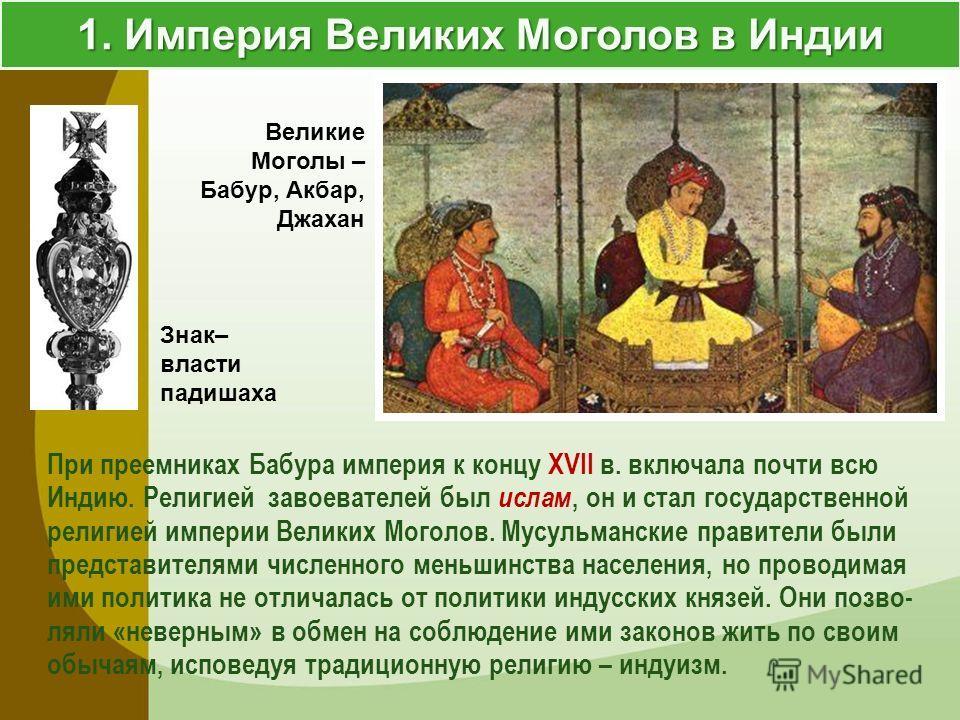 1. Империя Великих Моголов в Индии При преемниках Бабура империя к концу XVII в. включала почти всю Индию. Религией завоевателей был ислам, он и стал государственной религией империи Великих Моголов. Мусульманские правители были представителями числе
