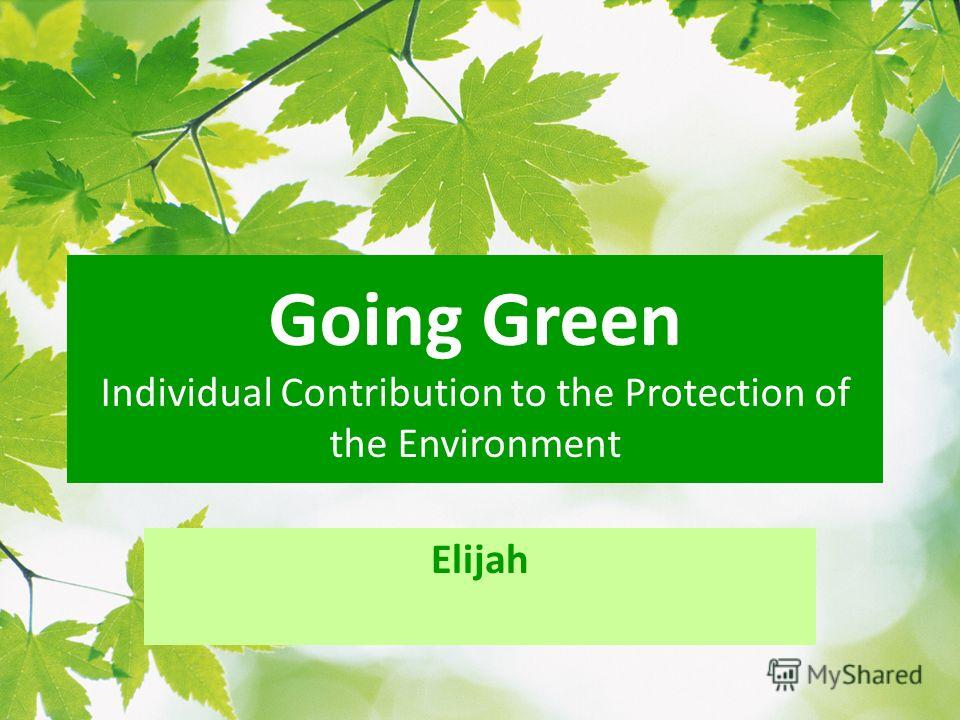 Going Green Individual Contribution to the Protection of the Environment Elijah