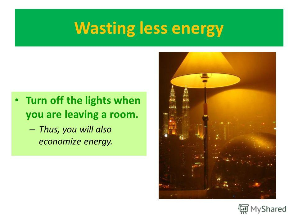 Wasting less energy Turn off the lights when you are leaving a room. – Thus, you will also economize energy.