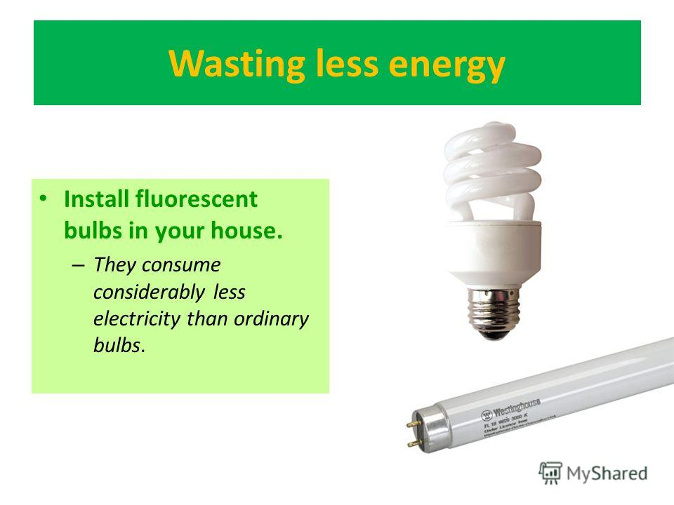 Wasting less energy Install fluorescent bulbs in your house. – They consume considerably less electricity than ordinary bulbs.
