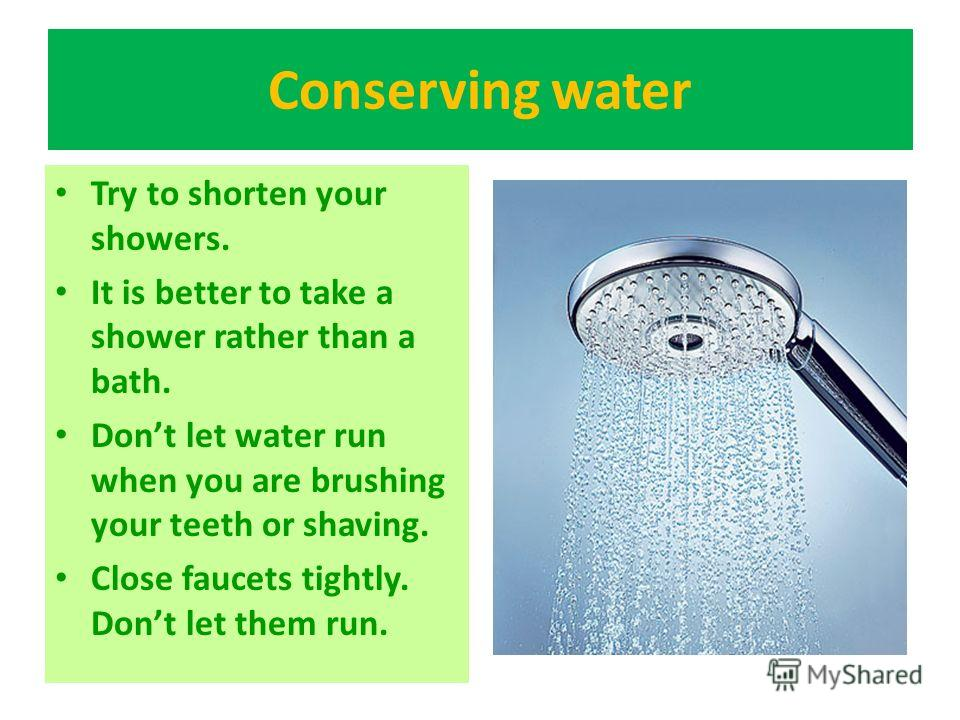 Conserving water Try to shorten your showers. It is better to take a shower rather than a bath. Dont let water run when you are brushing your teeth or shaving. Close faucets tightly. Dont let them run.