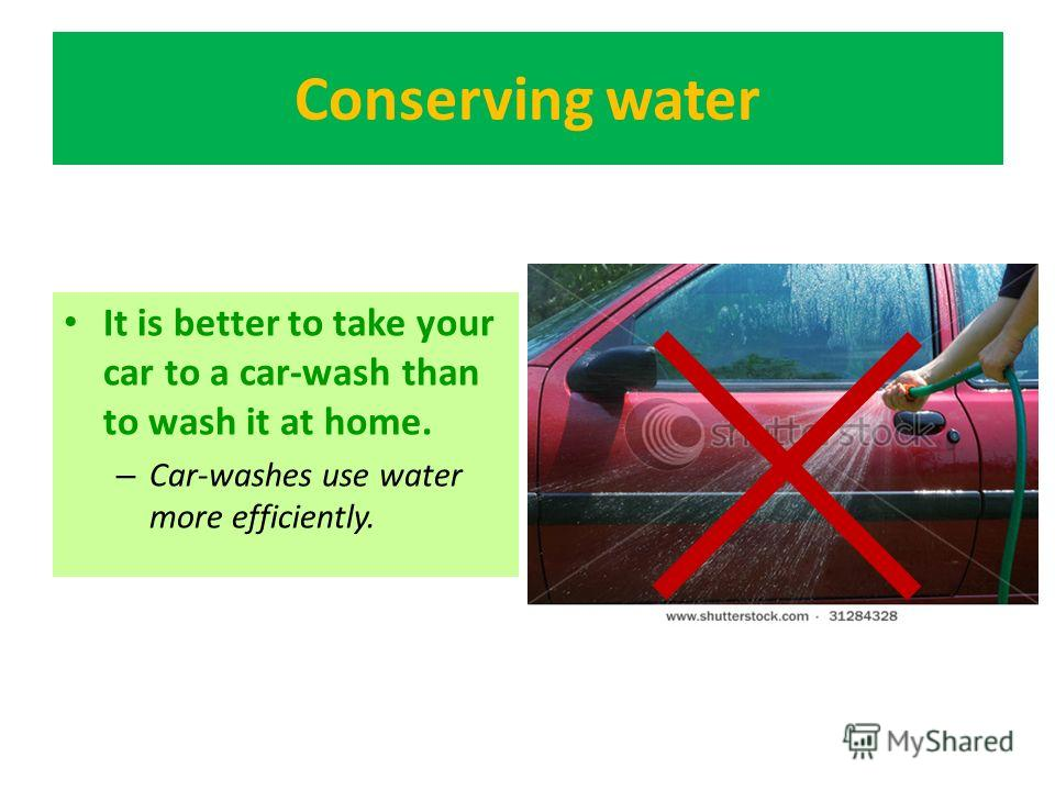 Conserving water It is better to take your car to a car-wash than to wash it at home. – Car-washes use water more efficiently.