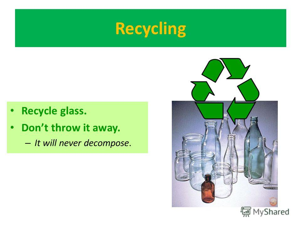Recycling Recycle glass. Dont throw it away. – It will never decompose.