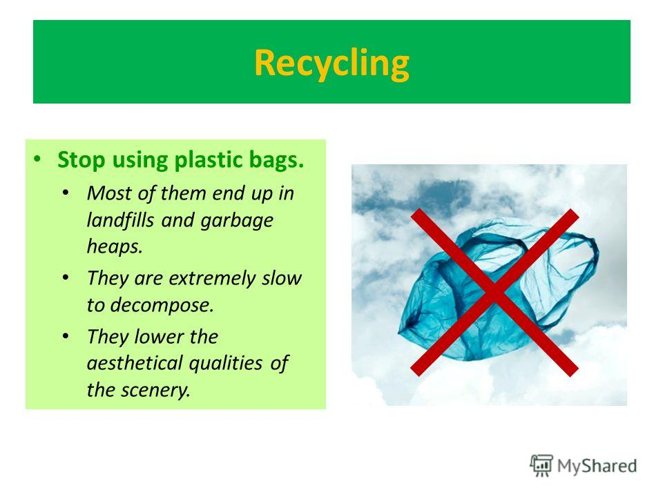 Recycling Stop using plastic bags. Most of them end up in landfills and garbage heaps. They are extremely slow to decompose. They lower the aesthetical qualities of the scenery.