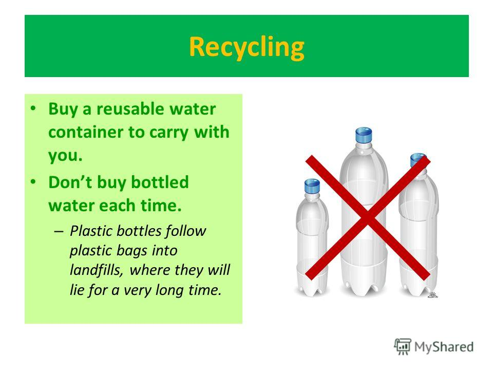 Recycling Buy a reusable water container to carry with you. Dont buy bottled water each time. – Plastic bottles follow plastic bags into landfills, where they will lie for a very long time.