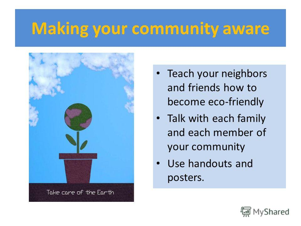 Making your community aware Teach your neighbors and friends how to become eco-friendly Talk with each family and each member of your community Use handouts and posters.