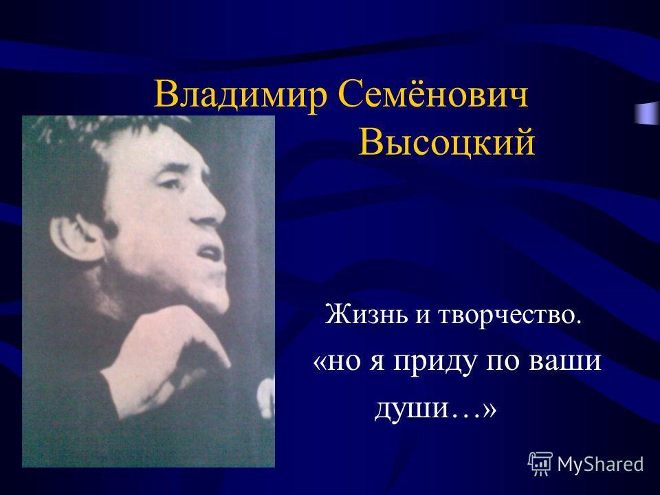 Жизнь и творчество. « но я приду по ваши души… » Владимир Семёнович Высоцкий