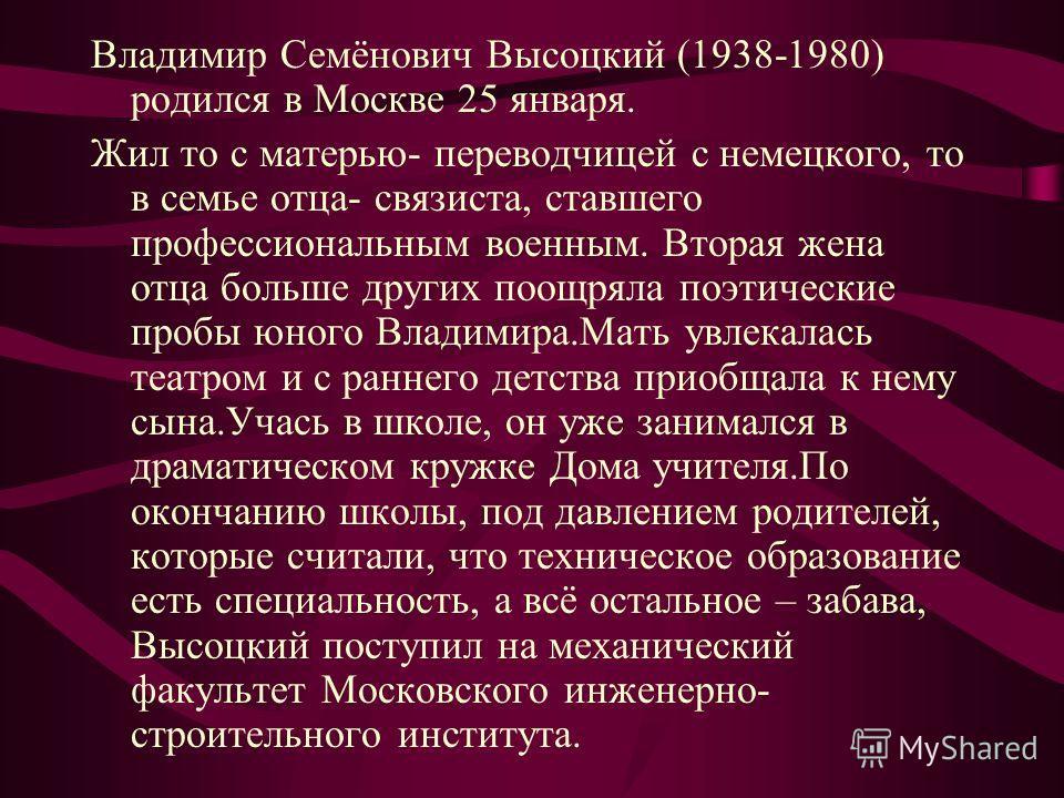 Владимир Семёнович Высоцкий (1938-1980) родился в Москве 25 января. Жил то с матерью- переводчицей с немецкого, то в семье отца- связиста, ставшего профессиональным военным. Вторая жена отца больше других поощряла поэтические пробы юного Владимира.Ма