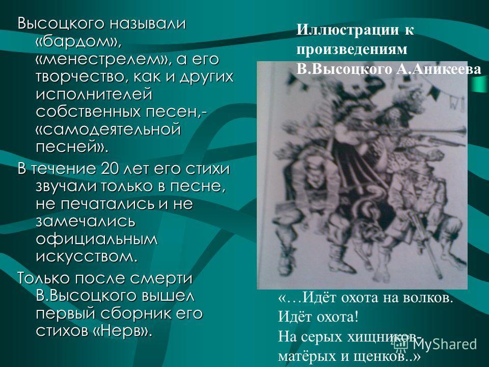 Высоцкого называли «бардом», «менестрелем», а его творчество, как и других исполнителей собственных песен,- «самодеятельной песней». В течение 20 лет его стихи звучали только в песне, не печатались и не замечались официальным искусством. Только после