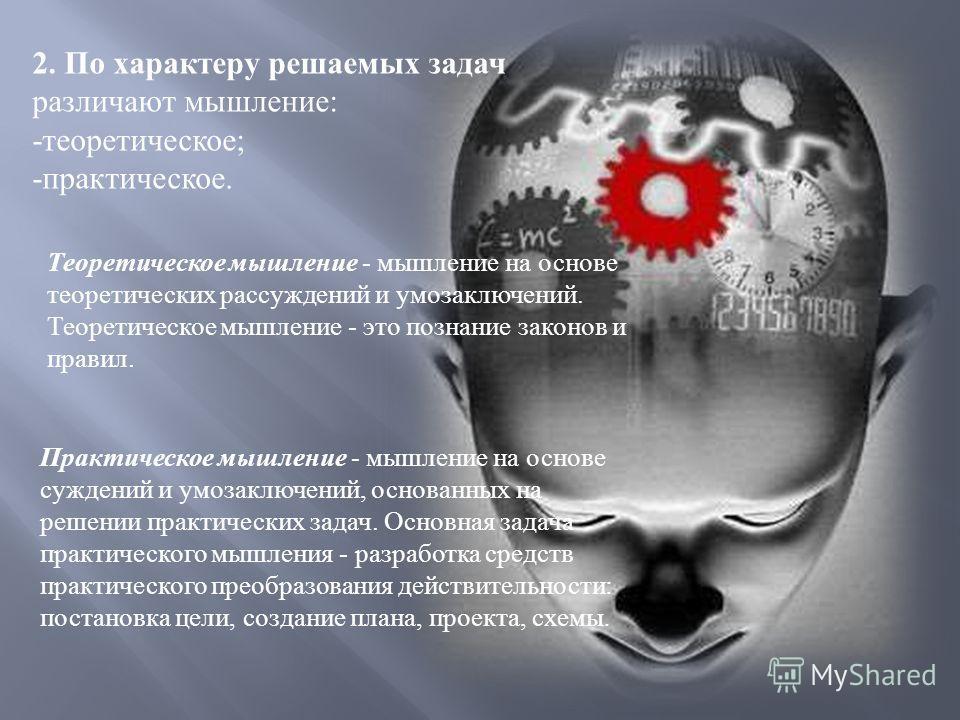 2. По характеру решаемых задач различают мышление : - теоретическое ; - практическое. Теоретическое мышление - мышление на основе теоретических рассуждений и умозаключений. Теоретическое мышление - это познание законов и правил. Практическое мышление