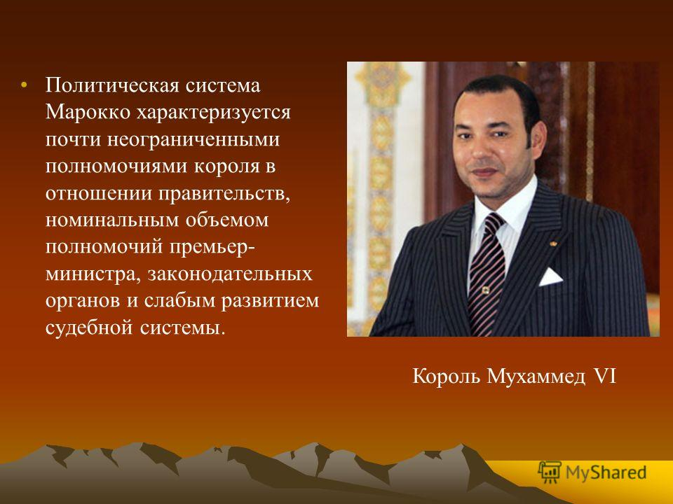 Политическая система Марокко характеризуется почти неограниченными полномочиями короля в отношении правительств, номинальным объемом полномочий премьер- министра, законодательных органов и слабым развитием судебной системы. Король Мухаммед VI
