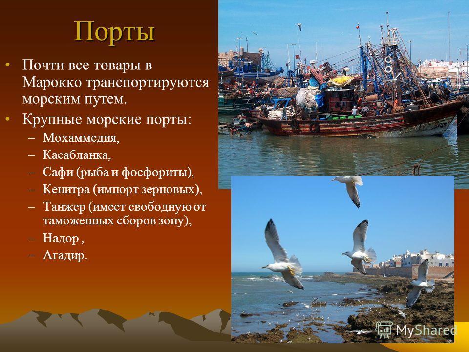 Порты Почти все товары в Марокко транспортируются морским путем. Крупные морские порты: –Мохаммедия, –Касабланка, –Сафи (рыба и фосфориты), –Кенитра (импорт зерновых), –Танжер (имеет свободную от таможенных сборов зону), –Надор, –Агадир.
