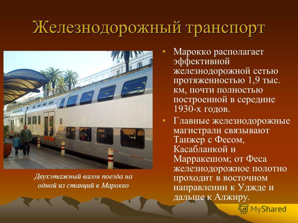 Железнодорожный транспорт Марокко располагает эффективной железнодорожной сетью протяженностью 1,9 тыс. км, почти полностью построенной в середине 1930-х годов. Главные железнодорожные магистрали связывают Танжер с Фесом, Касабланкой и Марракешом; от