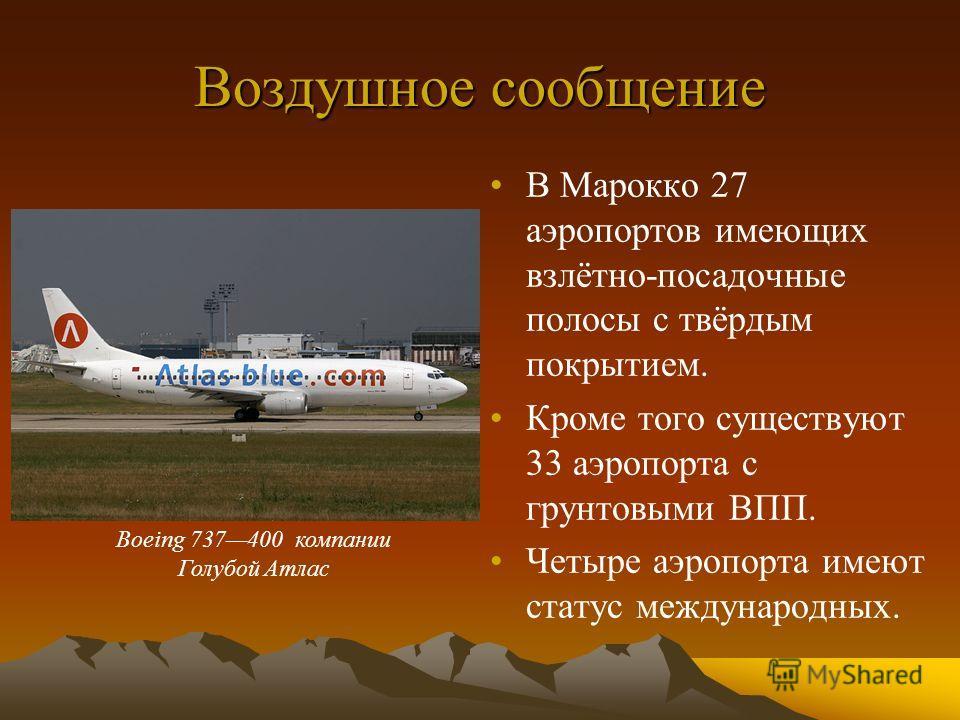 Воздушное сообщение В Марокко 27 аэропортов имеющих взлётно-посадочные полосы с твёрдым покрытием. Кроме того существуют 33 аэропорта с грунтовыми ВПП. Четыре аэропорта имеют статус международных. Boeing 737400 компании Голубой Атлас