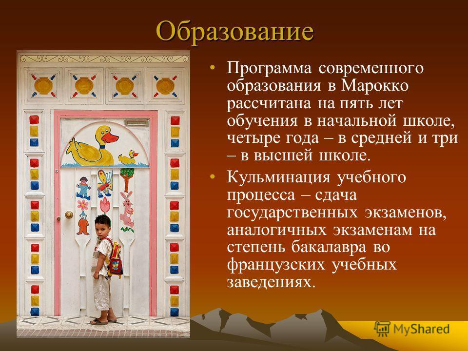 Образование Программа современного образования в Марокко рассчитана на пять лет обучения в начальной школе, четыре года – в средней и три – в высшей школе. Кульминация учебного процесса – сдача государственных экзаменов, аналогичных экзаменам на степ