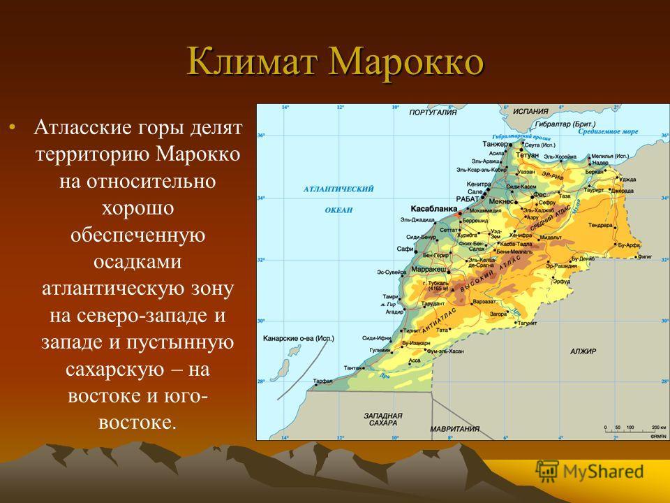Климат Марокко Атласские горы делят территорию Марокко на относительно хорошо обеспеченную осадками атлантическую зону на северо-западе и западе и пустынную сахарскую – на востоке и юго- востоке.