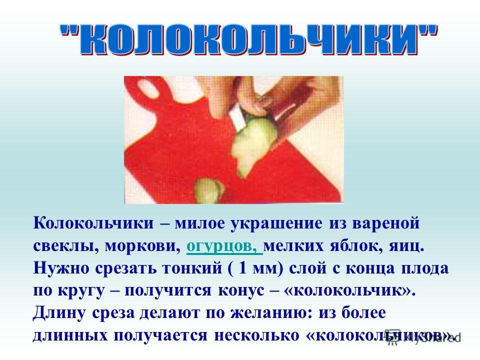 Колокольчики – милое украшение из вареной свеклы, моркови, огурцов, мелких яблок, яиц. Нужно срезать тонкий ( 1 мм) слой с конца плода по кругу – получится конус – «колокольчик». Длину среза делают по желанию: из более длинных получается несколько «к