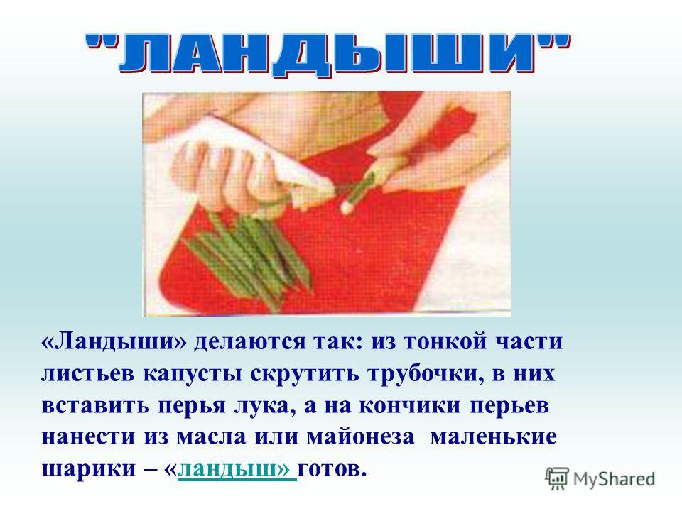 «Ландыши» делаются так: из тонкой части листьев капусты скрутить трубочки, в них вставить перья лука, а на кончики перьев нанести из масла или майонеза маленькие шарики – «ландыш» готов.ландыш»