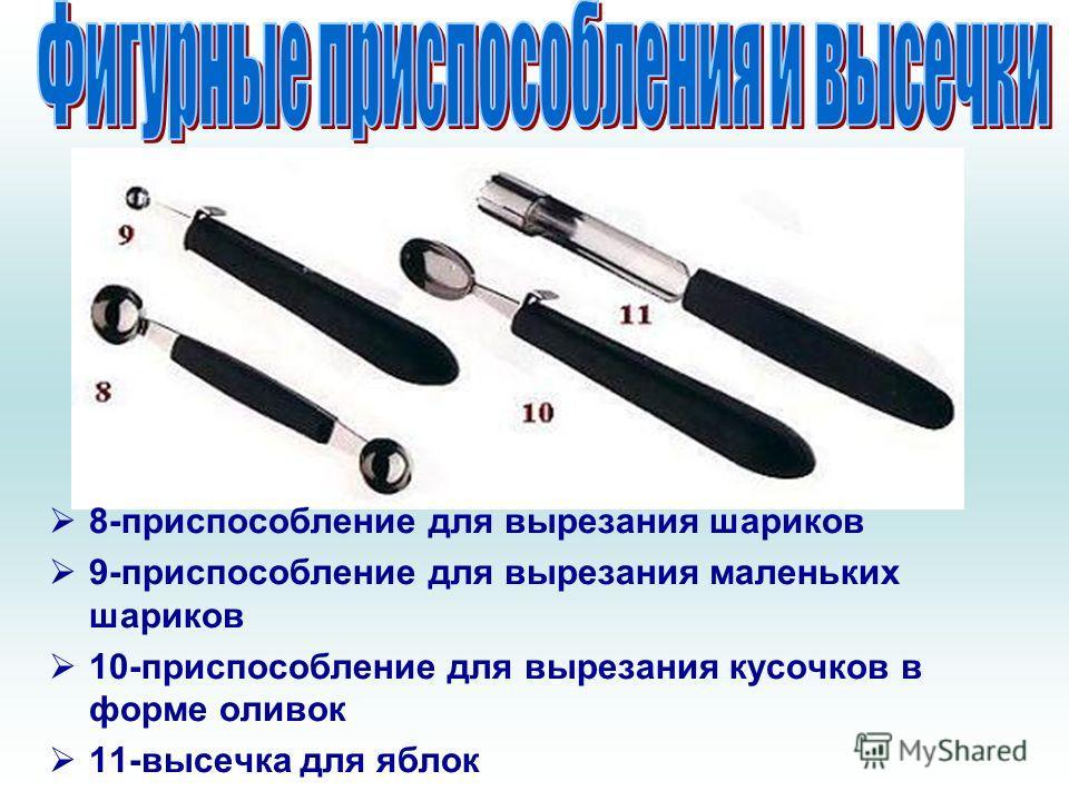 8-приспособление для вырезания шариков 9-приспособление для вырезания маленьких шариков 10-приспособление для вырезания кусочков в форме оливок 11-высечка для яблок