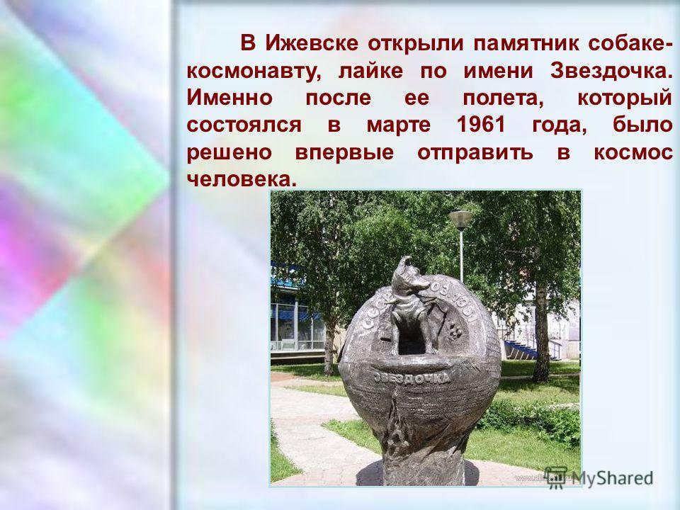 ЧУВАШСКАЯ РЕСПУБЛИКА, г. ШУМЕРЛЯ, МОУ «СОШ 2» В Ижевске открыли памятник собаке- космонавту, лайке по имени Звездочка. Именно после ее полета, который состоялся в марте 1961 года, было решено впервые отправить в космос человека.