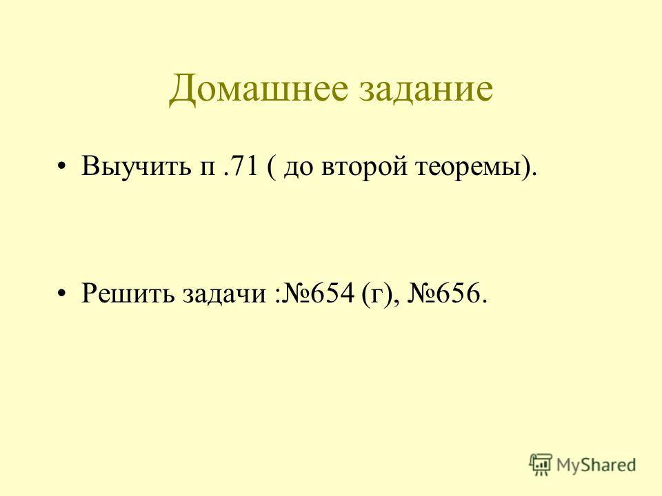 Домашнее задание Выучить п.71 ( до второй теоремы). Решить задачи :654 (г), 656.