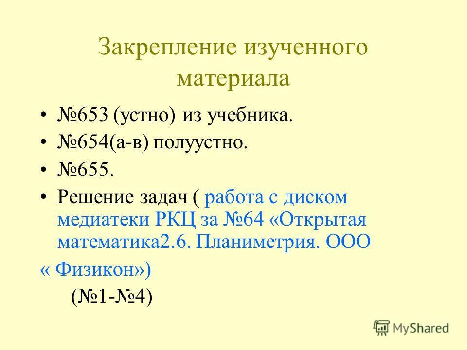 Закрепление изученного материала 653 (устно) из учебника. 654(а-в) полуустно. 655. Решение задач ( работа с диском медиатеки РКЦ за 64 «Открытая математика2.6. Планиметрия. ООО « Физикон») (1-4)