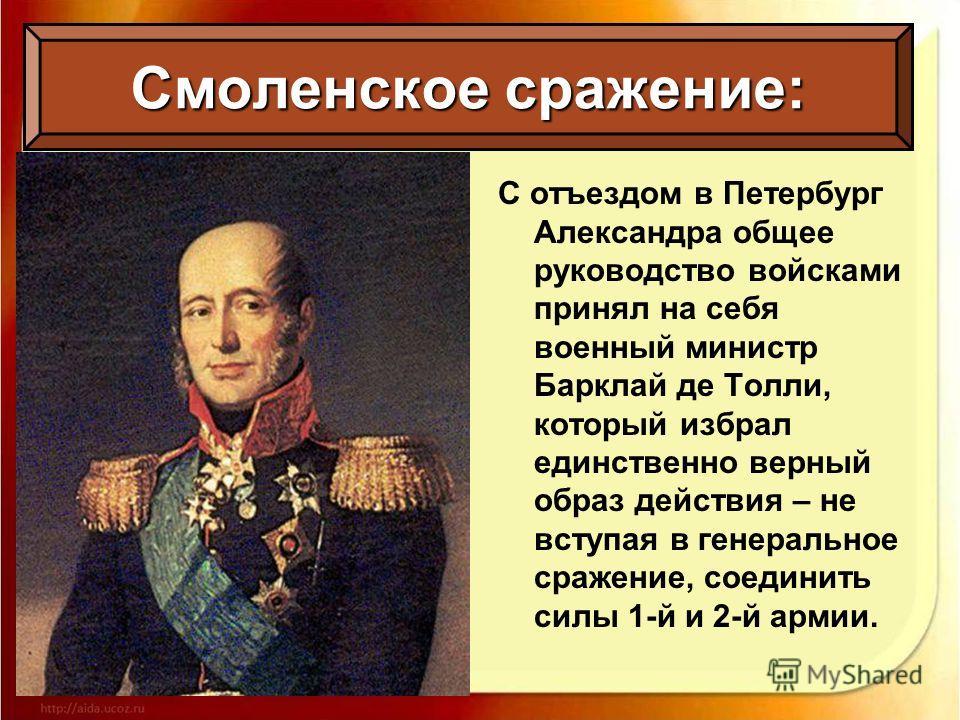 С отъездом в Петербург Александра общее руководство войсками принял на себя военный министр Барклай де Толли, который избрал единственно верный образ действия – не вступая в генеральное сражение, соединить силы 1-й и 2-й армии. Смоленское сражение: